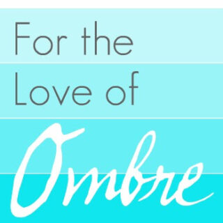 For the {Love} of Ombre