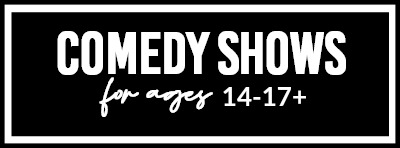 Comedy Shows For Ages 14-17+