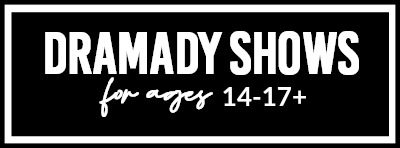 Dramady Shows For Ages 14-17+